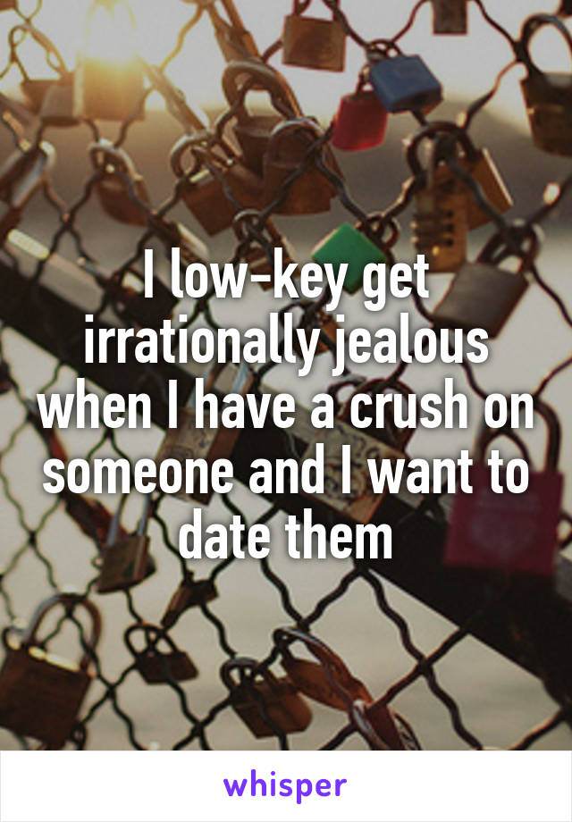 I low-key get irrationally jealous when I have a crush on someone and I want to date them