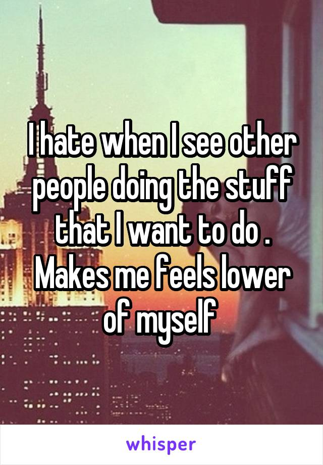 I hate when I see other people doing the stuff that I want to do . Makes me feels lower of myself