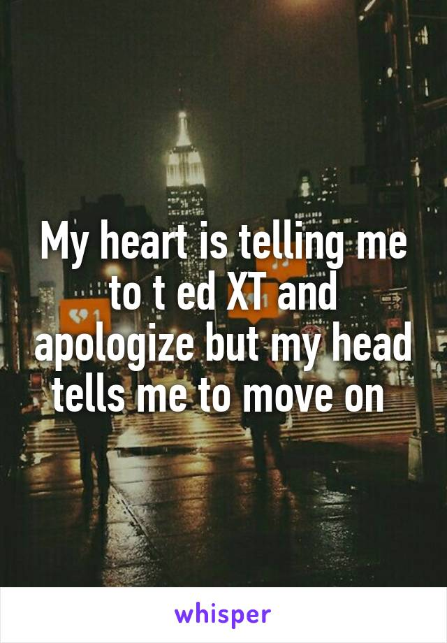 My heart is telling me to t ed XT and apologize but my head tells me to move on