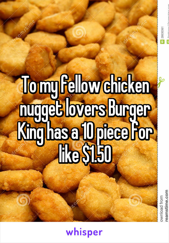 To my fellow chicken nugget lovers Burger King has a 10 piece for like $1.50