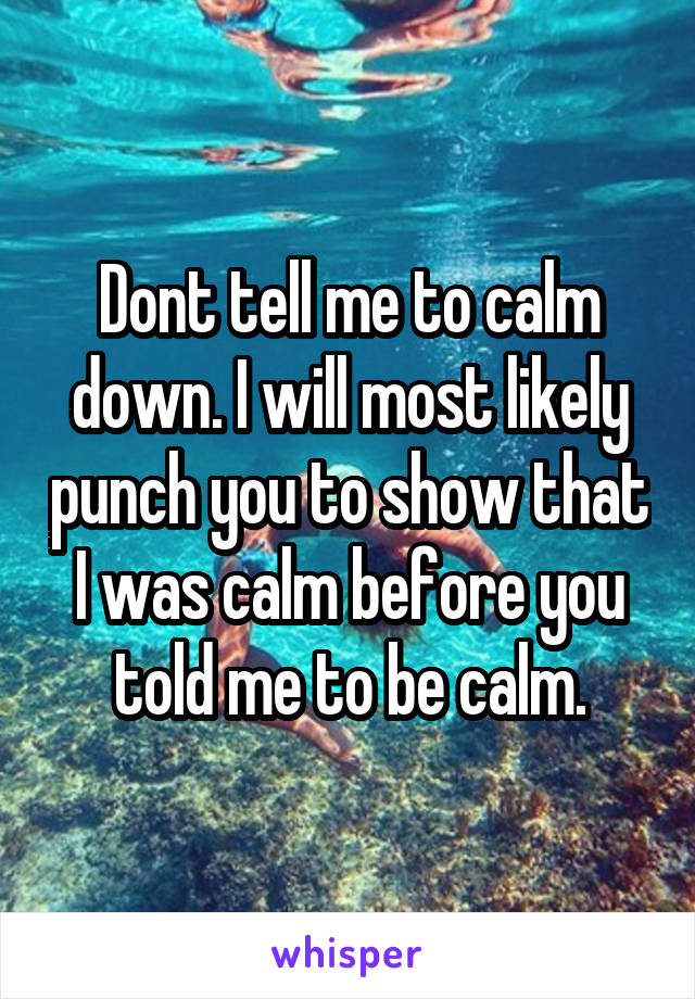 Dont tell me to calm down. I will most likely punch you to show that I was calm before you told me to be calm.