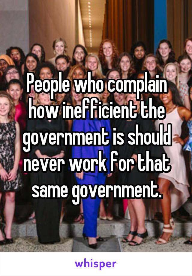 People who complain how inefficient the government is should never work for that same government.