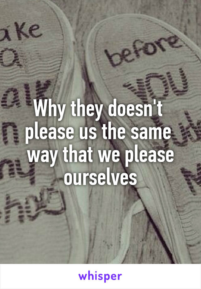 Why they doesn't  please us the same  way that we please ourselves