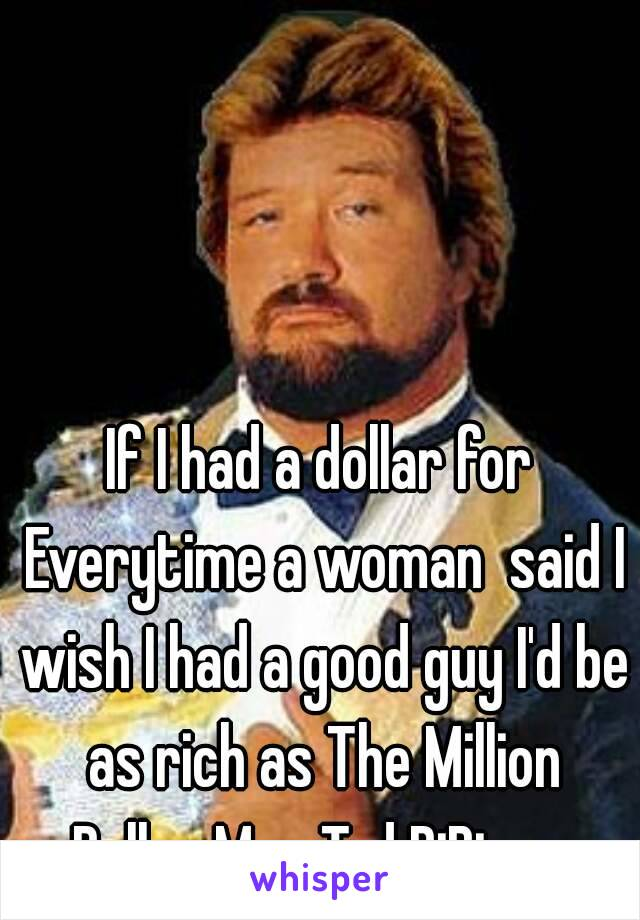 If I had a dollar for Everytime a woman  said I wish I had a good guy I'd be as rich as The Million Dollar Man Ted DiBiase.