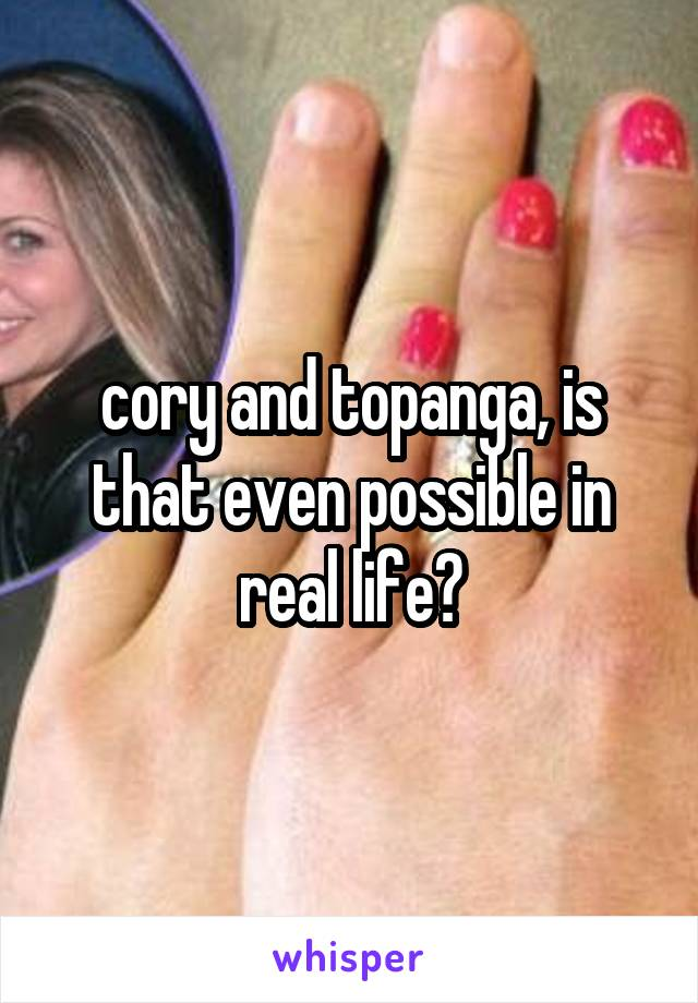 cory and topanga, is that even possible in real life?