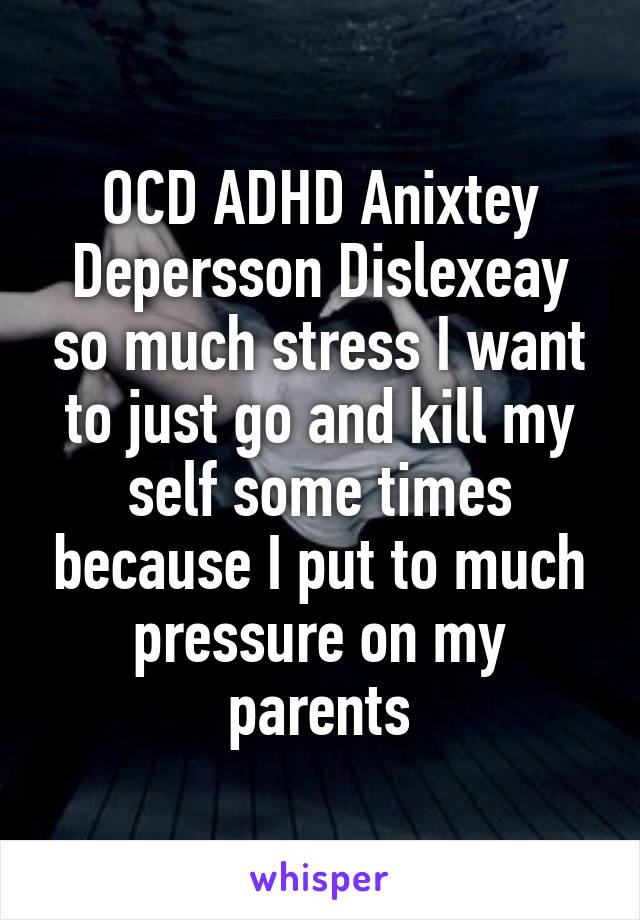 OCD ADHD Anixtey Depersson Dislexeay so much stress I want to just go and kill my self some times because I put to much pressure on my parents