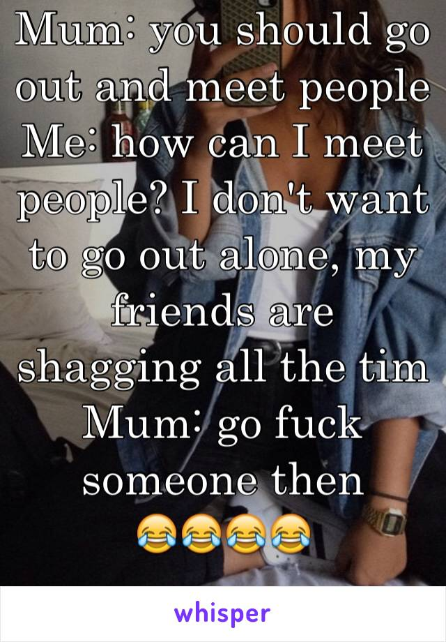 Mum: you should go out and meet people  Me: how can I meet people? I don't want to go out alone, my friends are shagging all the tim Mum: go fuck someone then  😂😂😂😂