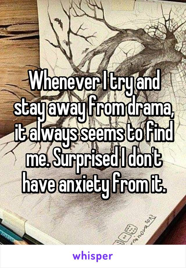 Whenever I try and stay away from drama, it always seems to find me. Surprised I don't have anxiety from it.