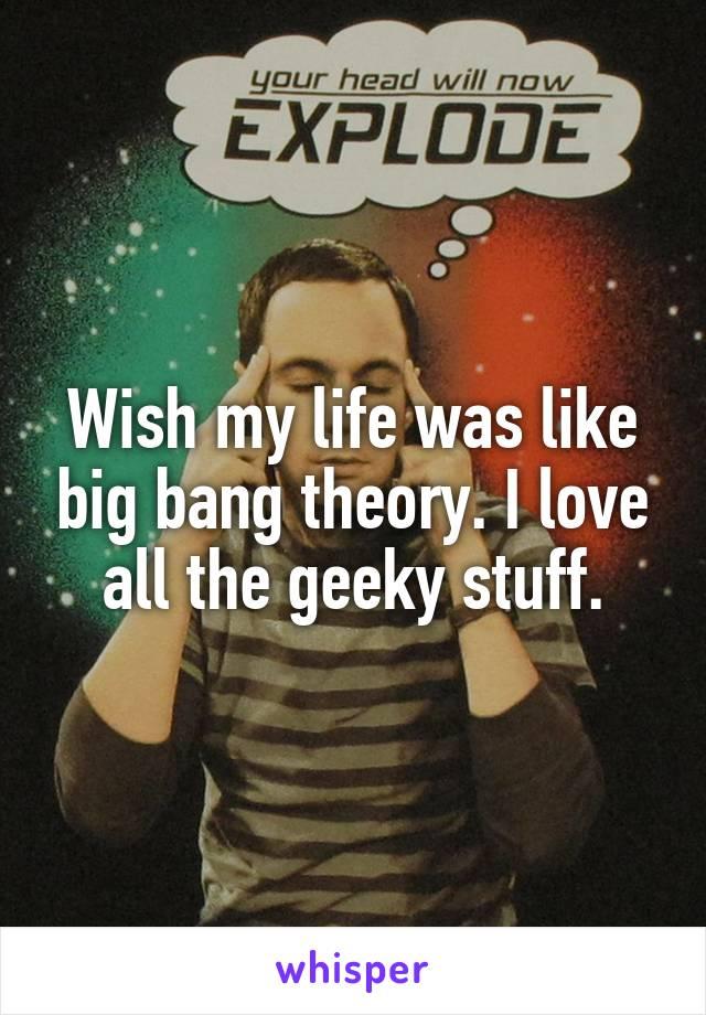 Wish my life was like big bang theory. I love all the geeky stuff.