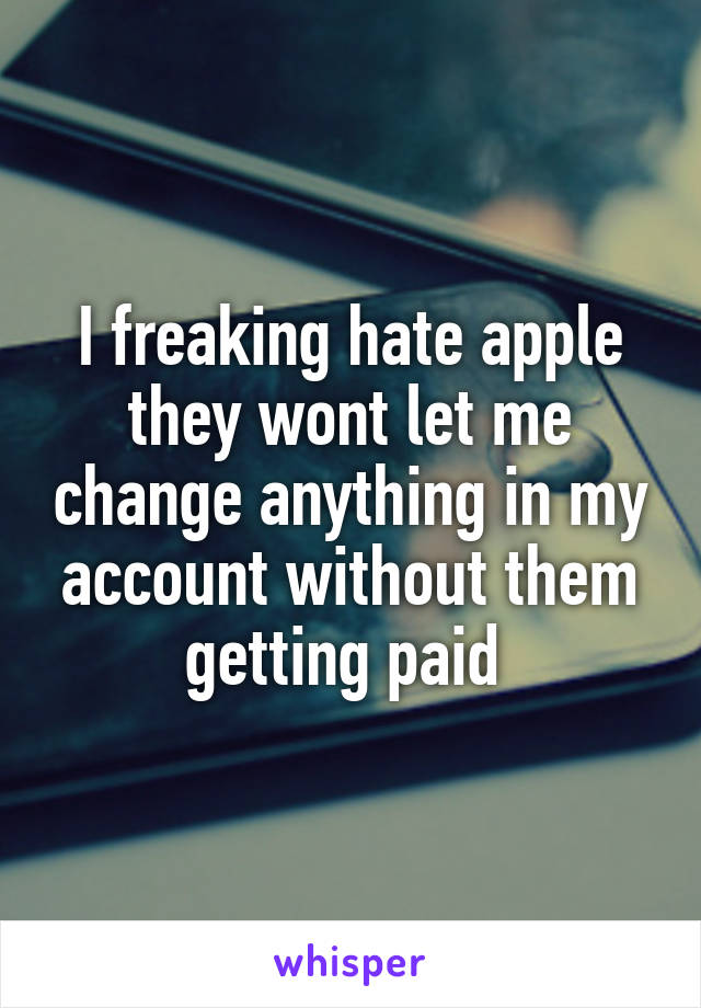 I freaking hate apple they wont let me change anything in my account without them getting paid