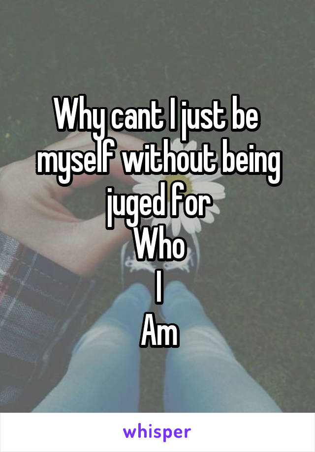 Why cant I just be  myself without being juged for Who I Am