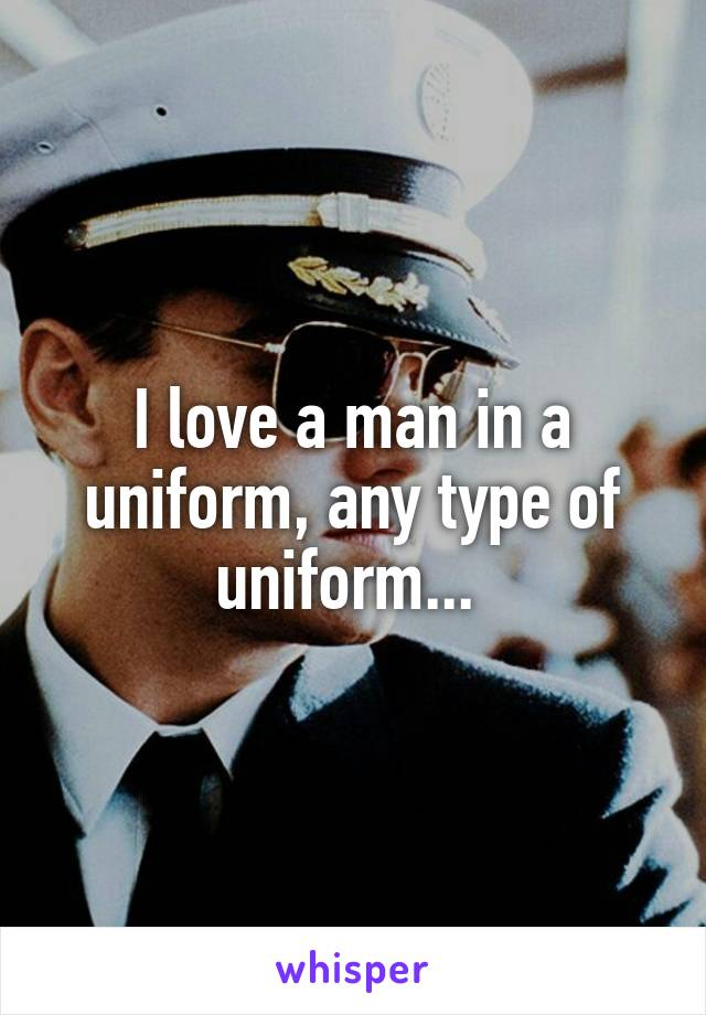 I love a man in a uniform, any type of uniform...