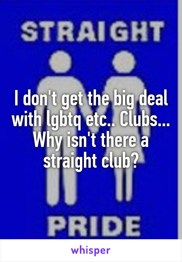 I don't get the big deal with lgbtq etc.. Clubs... Why isn't there a straight club?