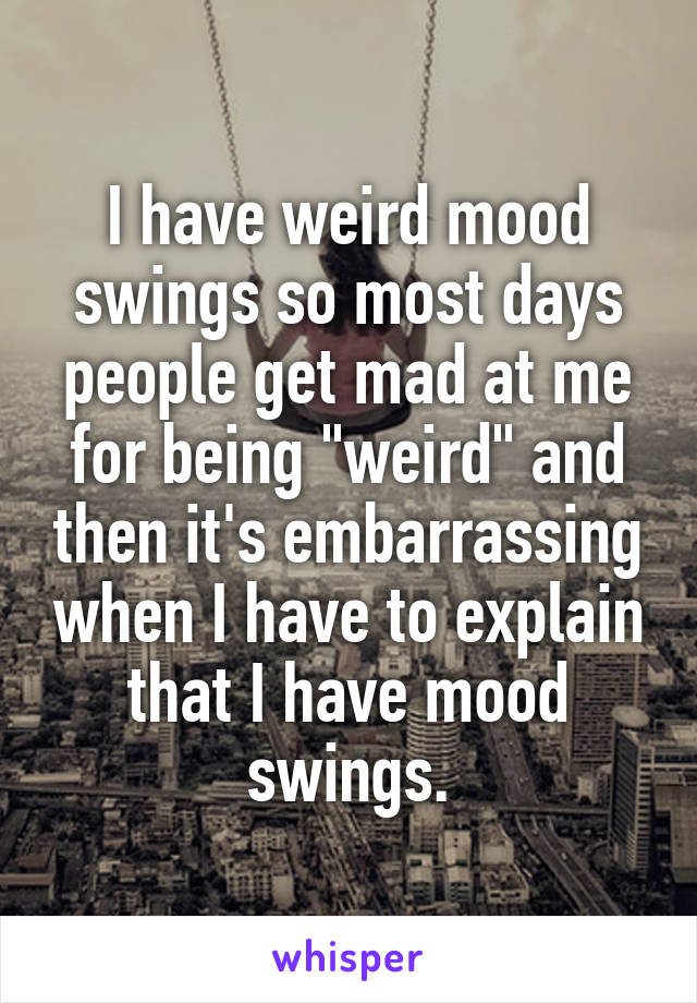 """I have weird mood swings so most days people get mad at me for being """"weird"""" and then it's embarrassing when I have to explain that I have mood swings."""