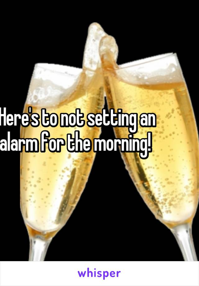 Here's to not setting an alarm for the morning!
