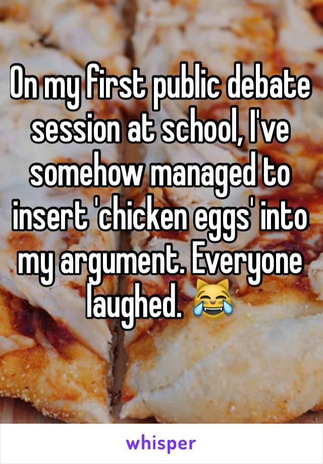 On my first public debate session at school, I've somehow managed to insert 'chicken eggs' into my argument. Everyone laughed. 😹