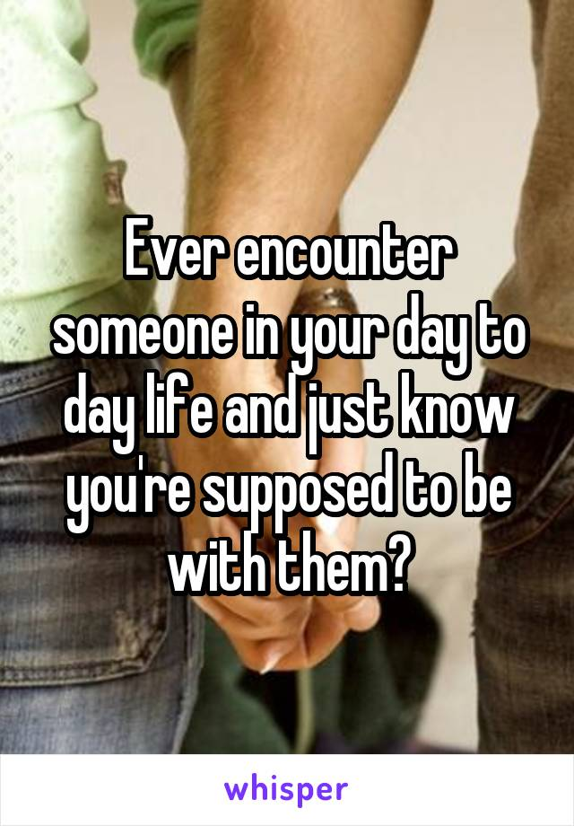 Ever encounter someone in your day to day life and just know you're supposed to be with them?