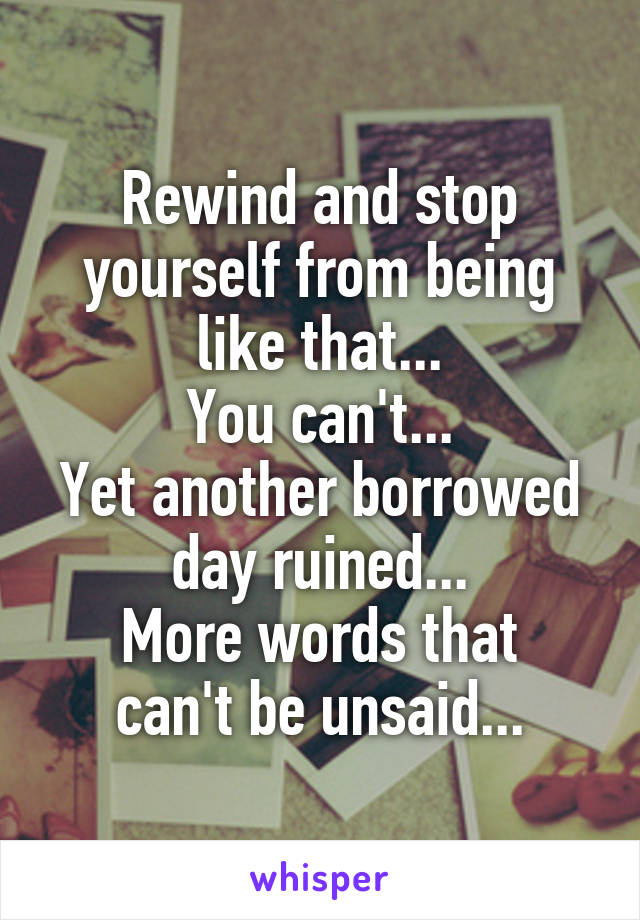 Rewind and stop yourself from being like that... You can't... Yet another borrowed day ruined... More words that can't be unsaid...