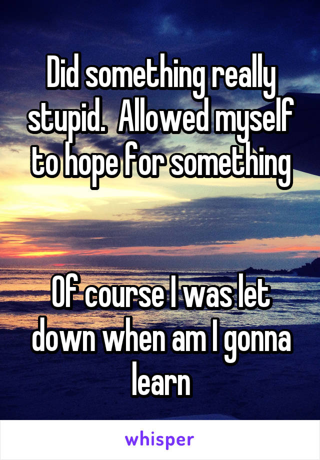 Did something really stupid.  Allowed myself to hope for something   Of course I was let down when am I gonna learn
