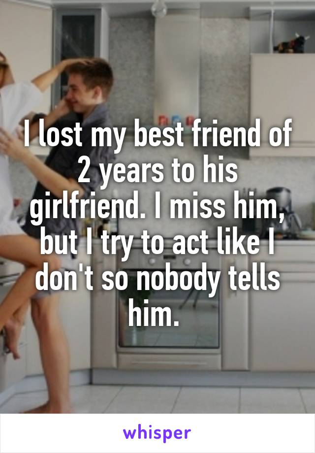 I lost my best friend of 2 years to his girlfriend. I miss him, but I try to act like I don't so nobody tells him.