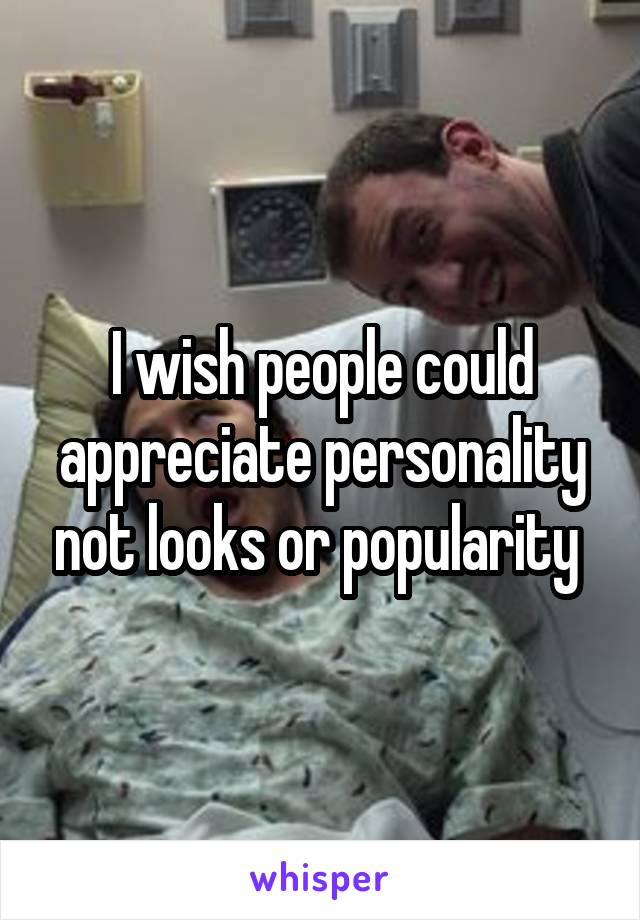 I wish people could appreciate personality not looks or popularity
