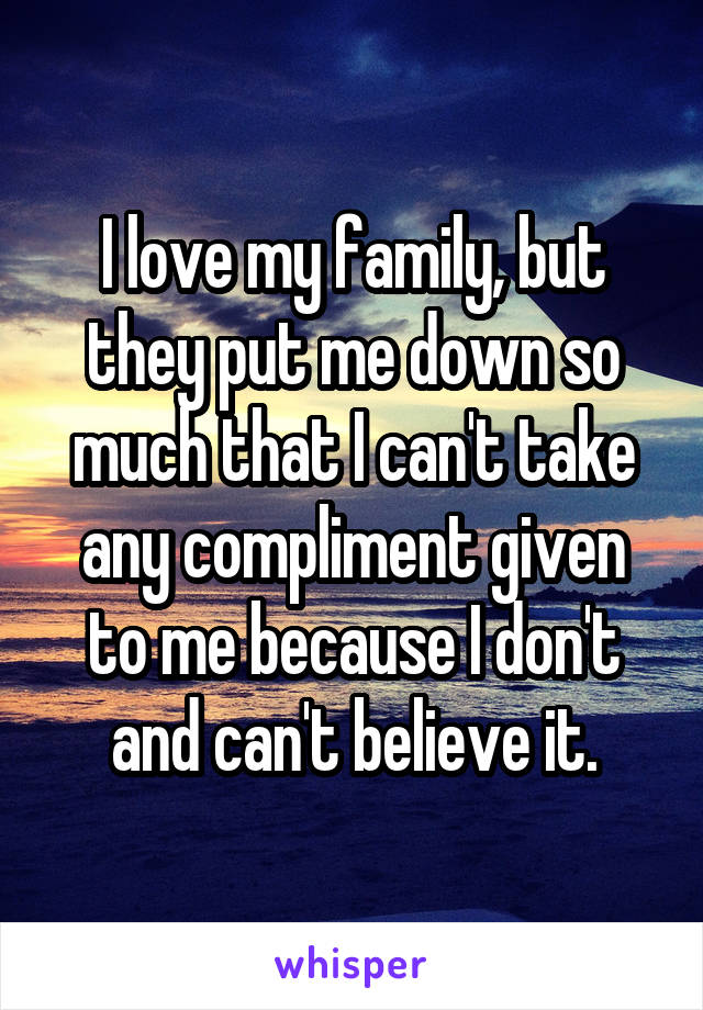 I love my family, but they put me down so much that I can't take any compliment given to me because I don't and can't believe it.
