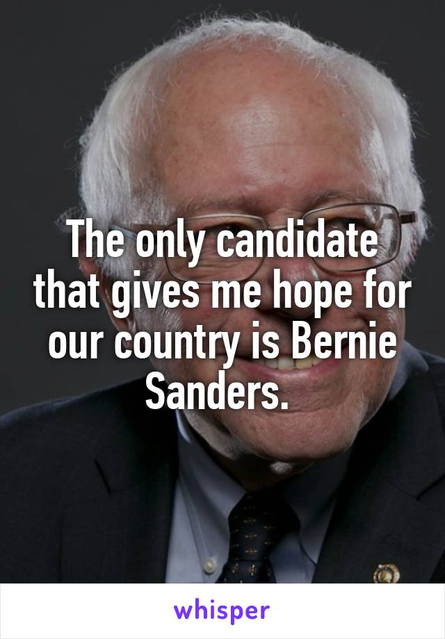 The only candidate that gives me hope for our country is Bernie Sanders.