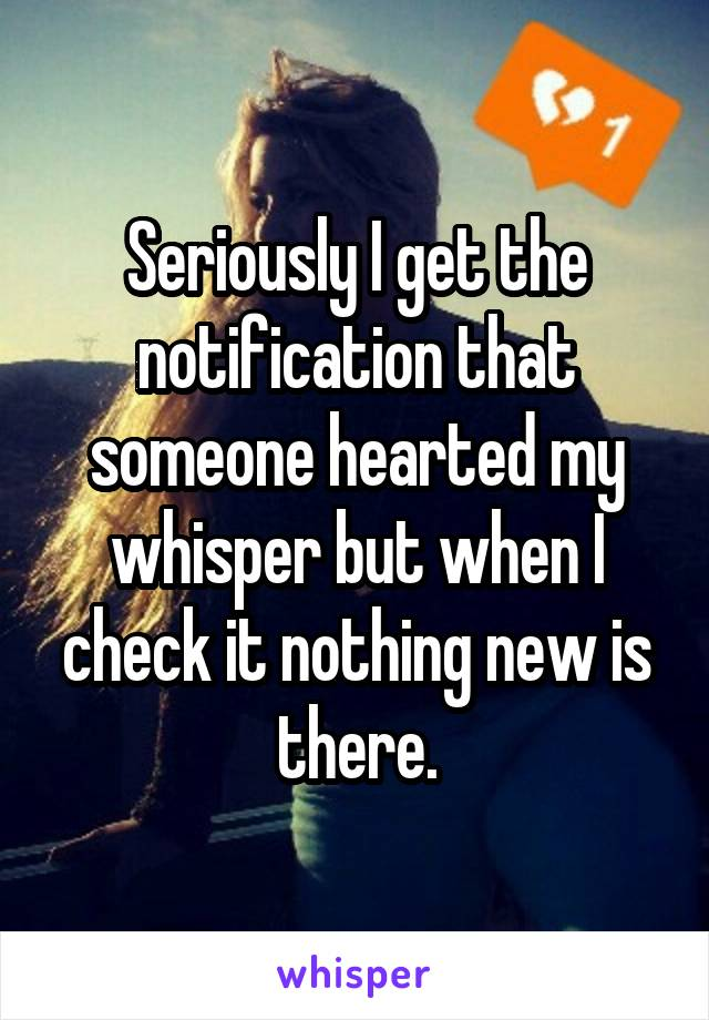 Seriously I get the notification that someone hearted my whisper but when I check it nothing new is there.