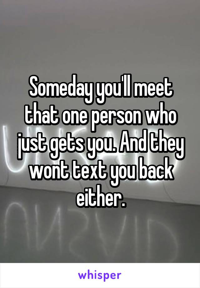 Someday you'll meet that one person who just gets you. And they wont text you back either.