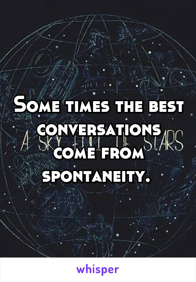 Some times the best conversations come from spontaneity.
