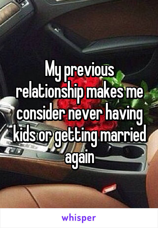 My previous relationship makes me consider never having kids or getting married again