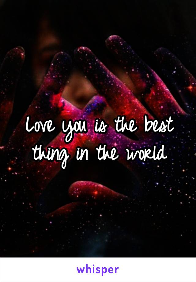 Love you is the best thing in the world