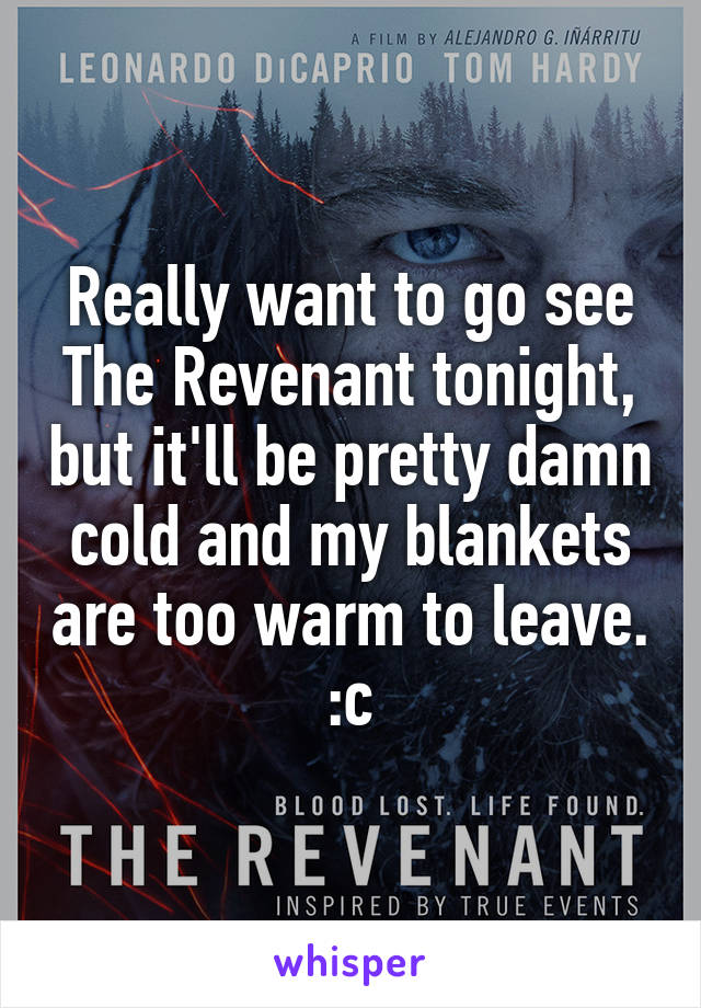 Really want to go see The Revenant tonight, but it'll be pretty damn cold and my blankets are too warm to leave. :c
