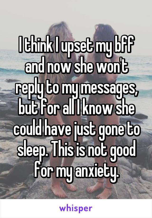 I think I upset my bff and now she won't reply to my messages, but for all I know she could have just gone to sleep. This is not good for my anxiety.