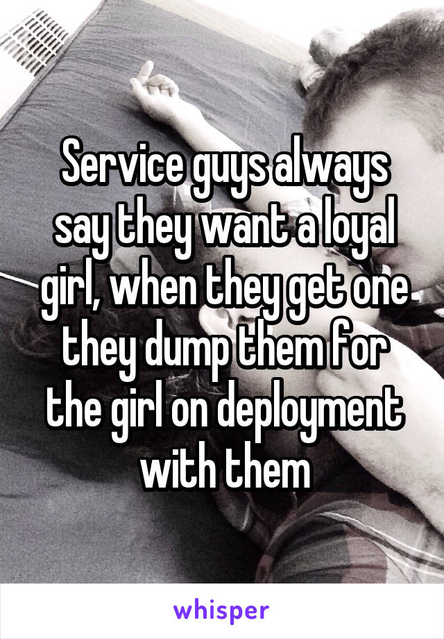 Service guys always say they want a loyal girl, when they get one they dump them for the girl on deployment with them