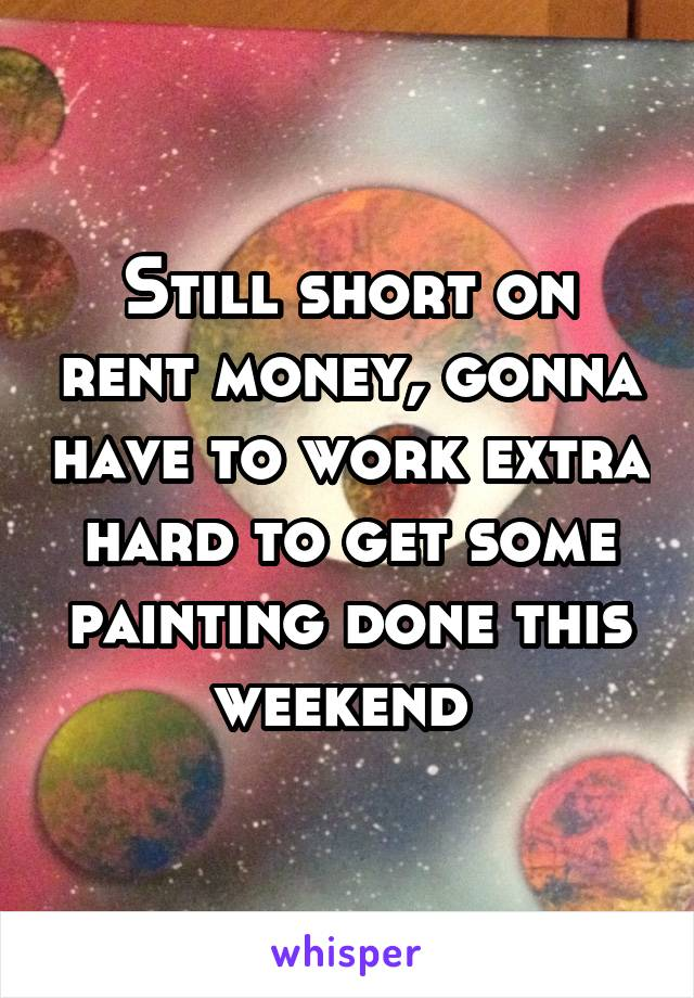 Still short on rent money, gonna have to work extra hard to get some painting done this weekend