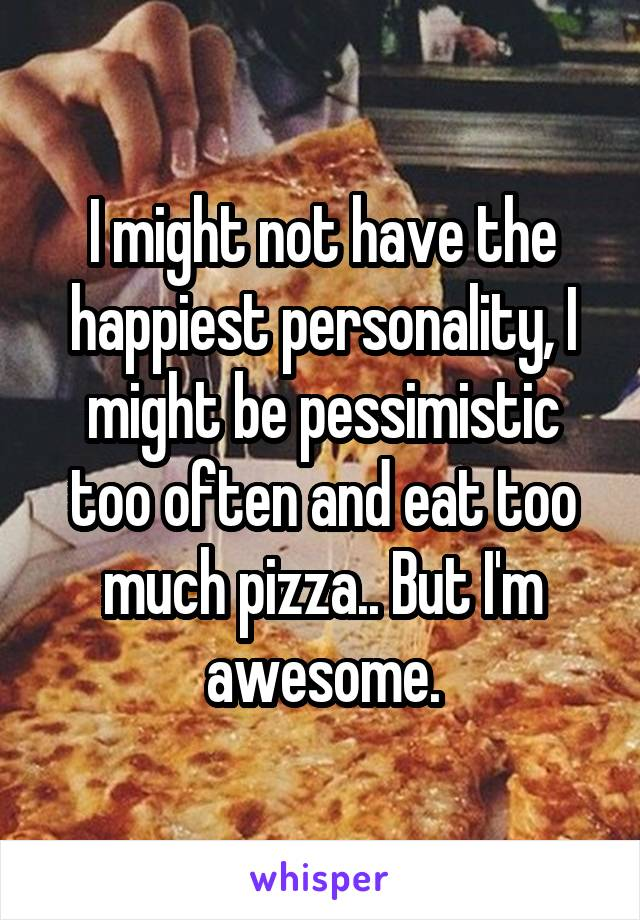 I might not have the happiest personality, I might be pessimistic too often and eat too much pizza.. But I'm awesome.