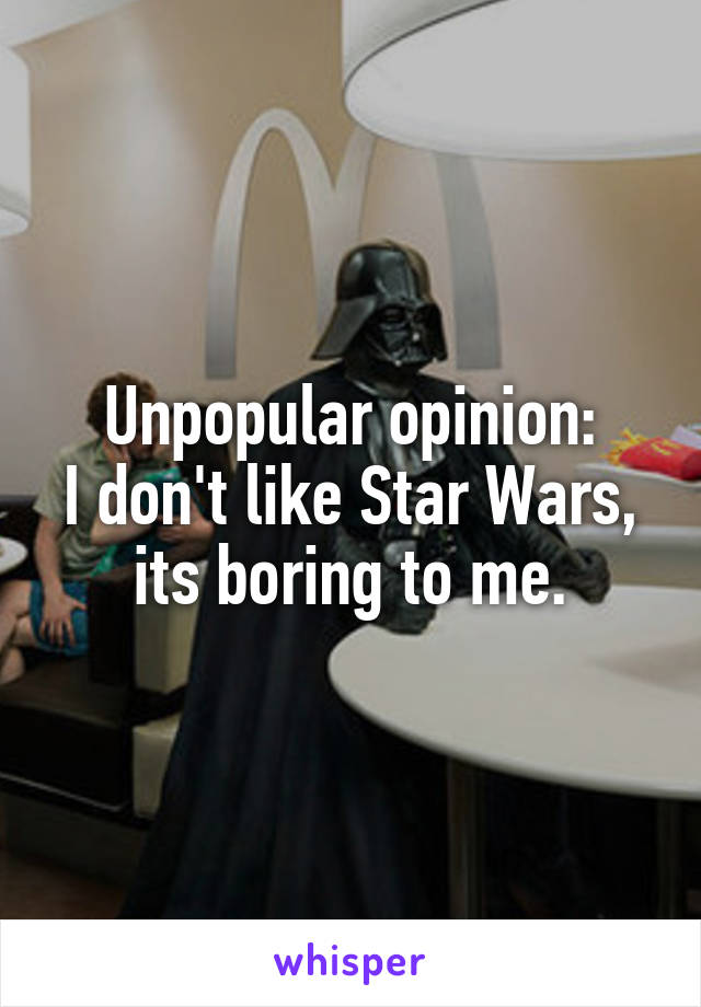 Unpopular opinion: I don't like Star Wars, its boring to me.