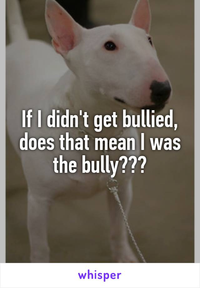 If I didn't get bullied, does that mean I was the bully???