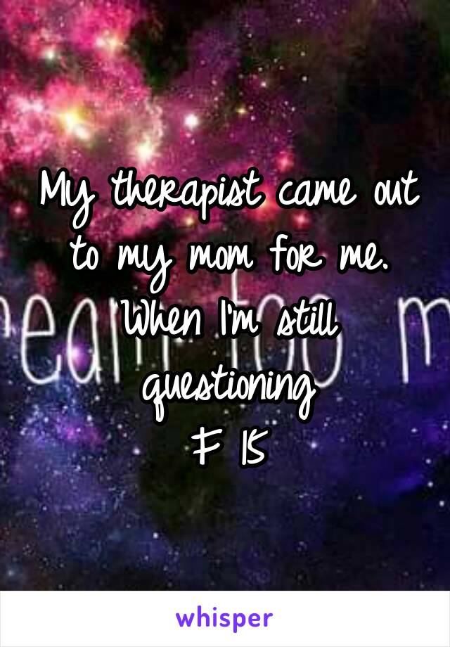 My therapist came out to my mom for me. When I'm still questioning F 15