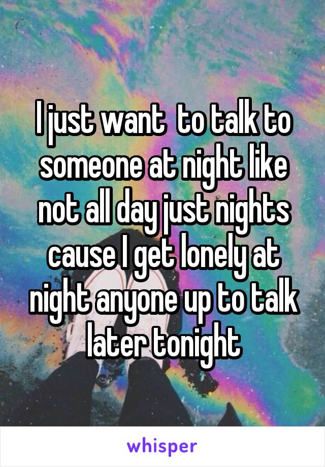 I just want  to talk to someone at night like not all day just nights cause I get lonely at night anyone up to talk later tonight