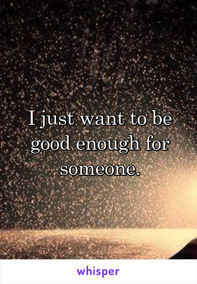 I just want to be good enough for someone.