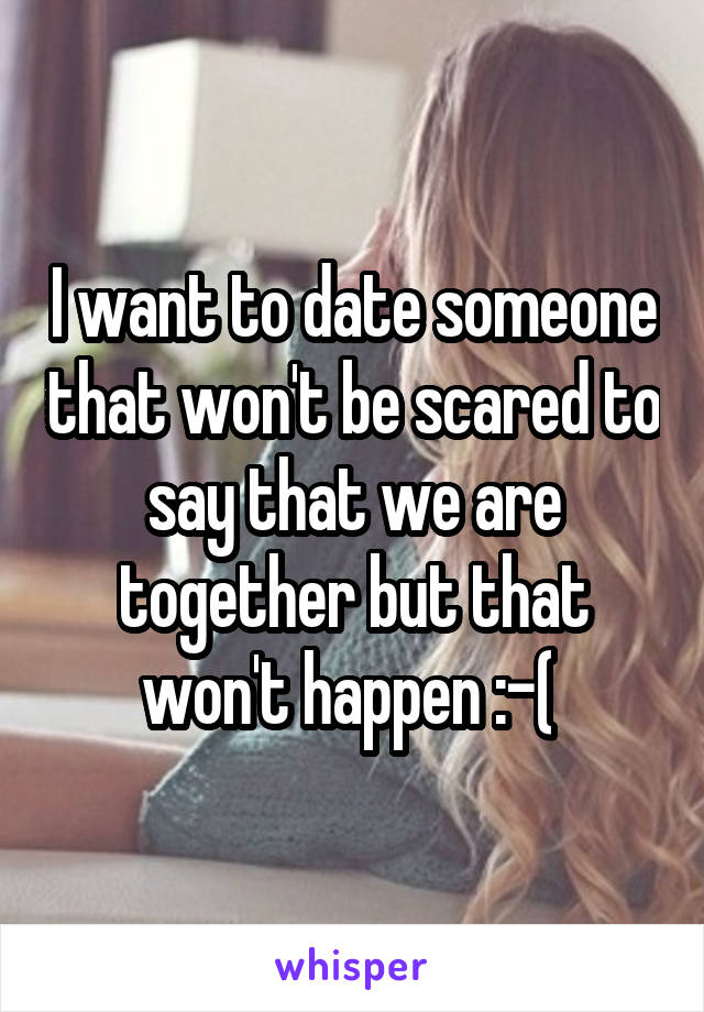 I want to date someone that won't be scared to say that we are together but that won't happen :-(