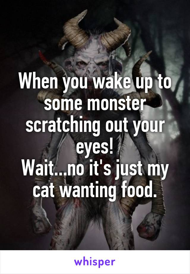When you wake up to some monster scratching out your eyes! Wait...no it's just my cat wanting food.