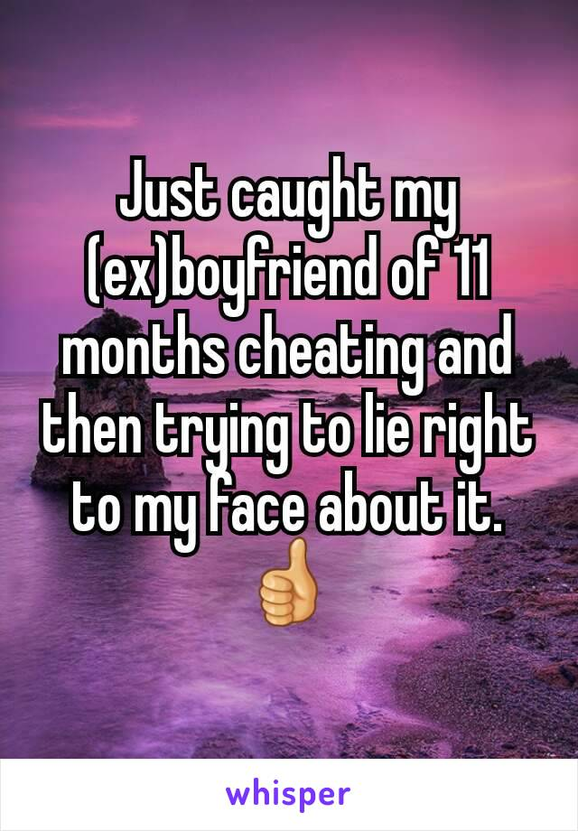 Just caught my (ex)boyfriend of 11 months cheating and then trying to lie right to my face about it.  👍