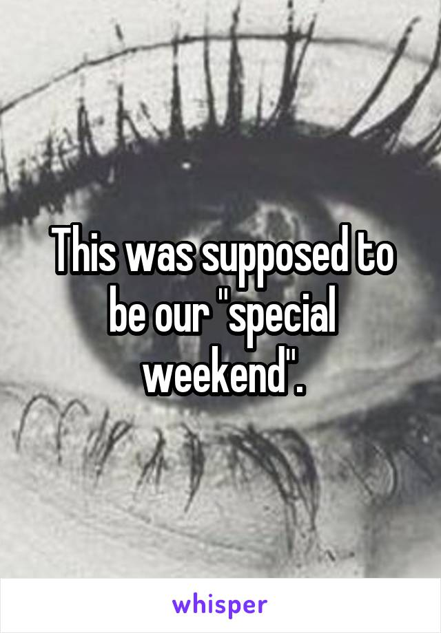 """This was supposed to be our """"special weekend""""."""