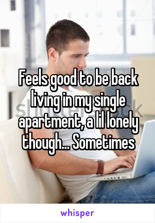 Feels good to be back living in my single apartment, a lil lonely though... Sometimes