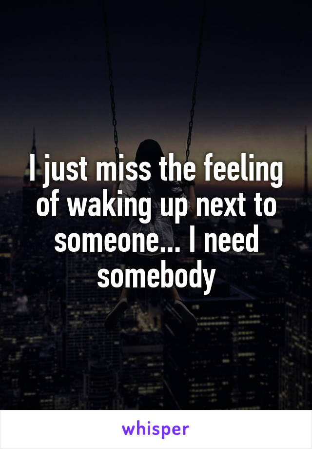 I just miss the feeling of waking up next to someone... I need somebody