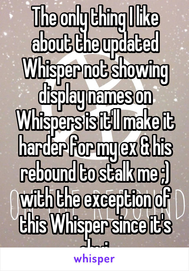 The only thing I like about the updated Whisper not showing display names on Whispers is it'll make it harder for my ex & his rebound to stalk me ;) with the exception of this Whisper since it's obvi.