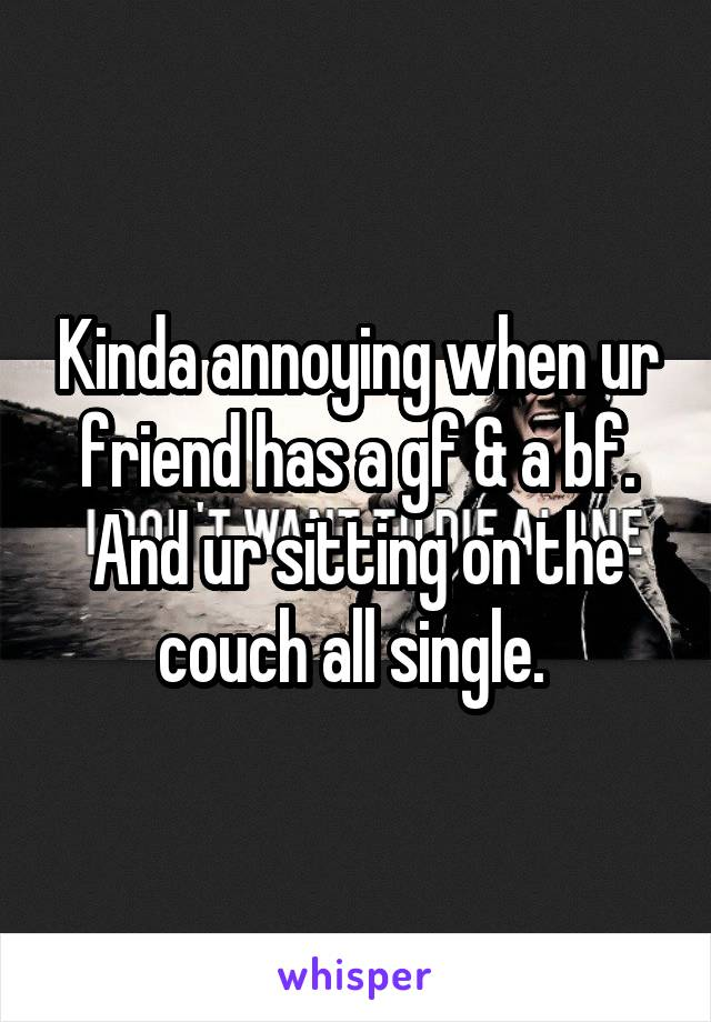 Kinda annoying when ur friend has a gf & a bf. And ur sitting on the couch all single.